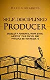 Self-Disciplined Producer: Develop a Powerful Work Ethic, Improve Your Focus, and Produce Better Results