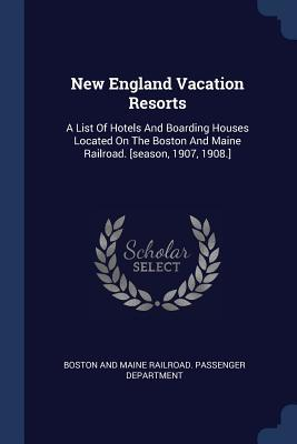 New England Vacation Resorts: A List of Hotels and Boarding Houses Located on the Boston and Maine Railroad. [season, 1907, 1908.]  by  Boston and Maine Railroad Passenger Dep