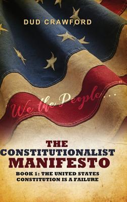 The Constitutionalist Manifesto: Book 1: The United States Constitution Is a Failure
