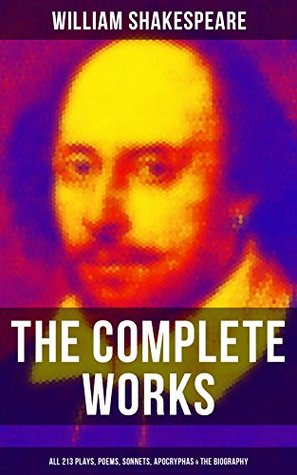 The Complete Works of William Shakespeare: All 213 Plays, Poems, Sonnets, Apocryphas & The Biography: Including Hamlet, Romeo and Juliet, King Lear, A ... Dream, Macbeth, The Tempest & Othello