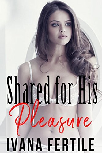 Shared for His Pleasure  by  Ivana Fertile