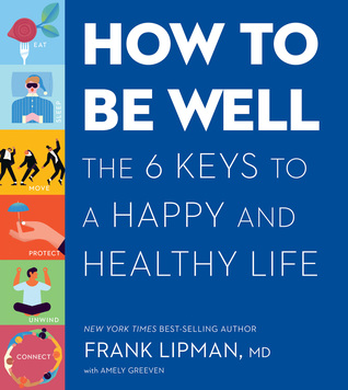 How to Be Well: The Everyday Actions, Reliable Rituals, and Proven Tactics of the Healthiest and Happiest People