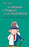 The Illusion of Progress in the Arab World: A Critique of Western Misconstructions