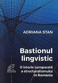 Bastionul lingvistic. O istorie comparată a structuralismului in România