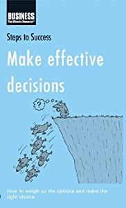 Make Effective Decisions: How to Weigh Up the Options and Make the Right Choice