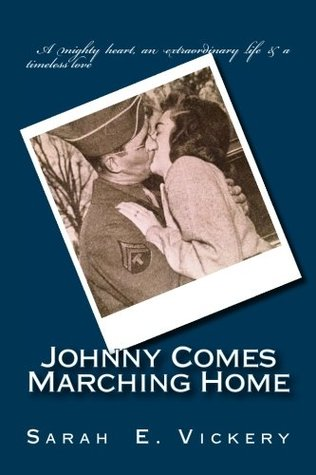 Johnny Comes Marching Home: A true story of strength and resilience during World War II...and a love that endures forever.