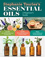 Stephanie Tourles's Essential Oils: A Beginner's Guide: Learn Safe, Effective Ways to Use 25 Popular Oils; Make 100 Aromatherapy Blends to Enhance Health; ... Common Ailments and Promote Well-Being