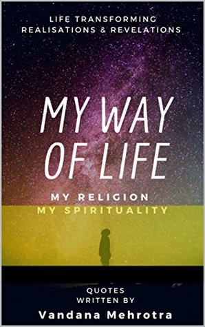My Way of Life, My Religion My Spirituality: Life Transforming Realisations & Revelations (Inspirational Quotes)