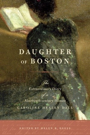 Daughter of Boston  The Extraordinary Diary of a Nineteenth-century Woman, Caroline Healey Dall
