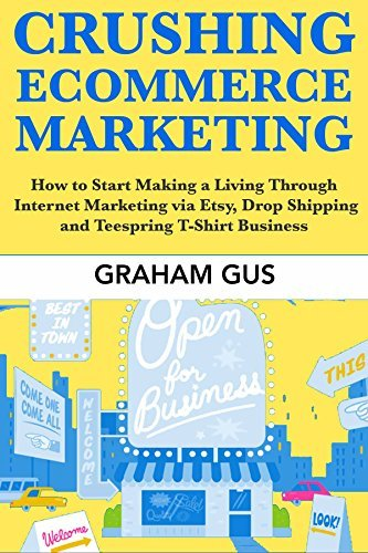 Crushing Ecommerce Marketing: How to Start Making a Living Through Internet Marketing via Etsy, Drop Shipping and Teespring T-Shirt Business  by  Graham Gus