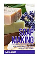 Soap Making: The Ultimate Beginners Guide to Effectively Make Natural Soaps At Home From Scratch (Simple DIY Soap Recipes, Aromatherapy, Soap Making Guide)