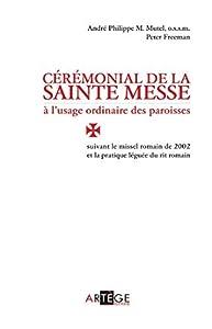 Cérémonial de la sainte messe à l'usage ordinaire des paroisses : suivant le missel romain de 2002 et la pratique léguée du rit romain