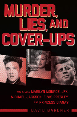 Murder, Lies, and Cover-Ups Who Killed Marilyn Monroe, JFK, Michael Jackson, Elvis Presley, and Princess Diana