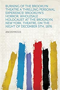 Burning of the Brooklyn Theatre A thrilling personal experience! Brooklyn's horror. Wholesale holocaust at the Brooklyn, New York, Theatre, on the night of December 5th, 1876