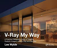 V Ray My Way A Practical Designer S Guide To Creating Realistic Imagery Using V Ray 3ds Max By Lee Wylde