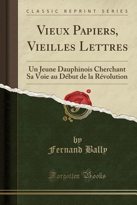Vieux Papiers, Vieilles Lettres: Un Jeune Dauphinois Cherchant Sa Voie Au D�but de la R�volution  by  Fernand Bally