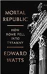 Mortal Republic: How Rome Fell into Tyranny