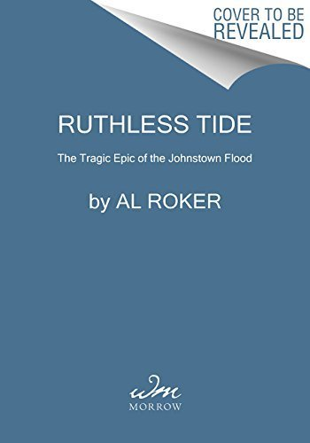 Ruthless Tide The Heroes and Villains of the Johnstown Flood, America's Astonishing Gilded Age Disaster