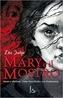 Mary e il mostro. Amore e ribellione. Come Mary Shelley creò Frankestein