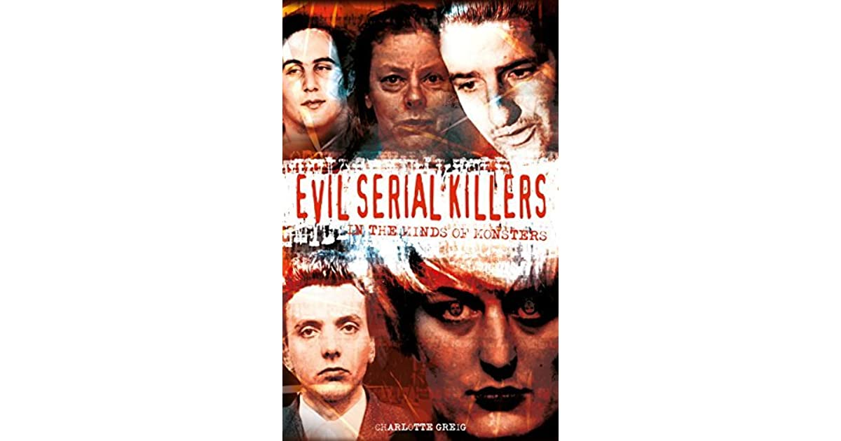 Evil Serial Killers In The Minds Of Monsters By Charlotte Greig