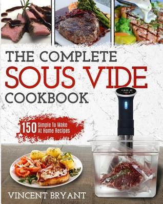 Sous Vide Cookbook: The Complete Sous Vide Cookbook - 150 Simple to Make at Home Recipes