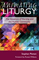Animating Liturgy: The Dynamics of Worship and the Human Community