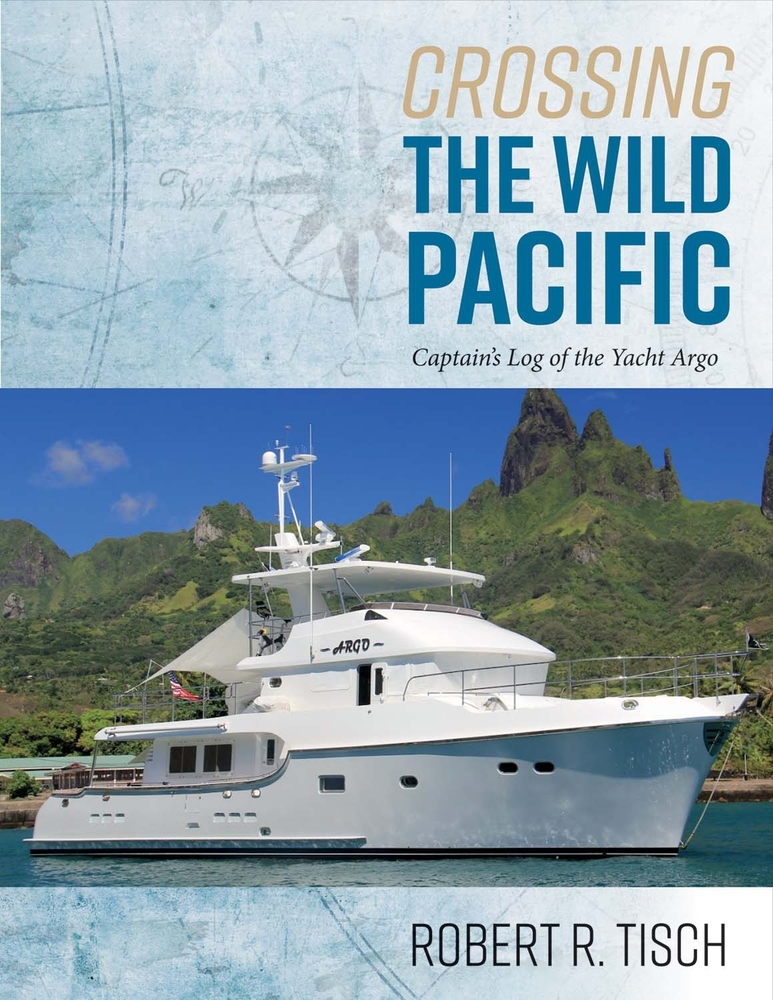 Crossing the Wild Pacific: Captains Log of the Yacht Argo Robert R Tisch