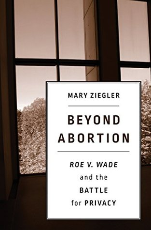 Beyond Abortion: <i>Roe v. Wade</i> and the Battle for Privacy