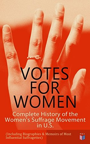 Votes for Women: Complete History of the Women's Suffrage Movement in U.S. (Including Biographies & Memoirs of Most Influential Suffragettes): Elizabeth ... B. Anthony, Anna Howard Shaw, Jane Addams