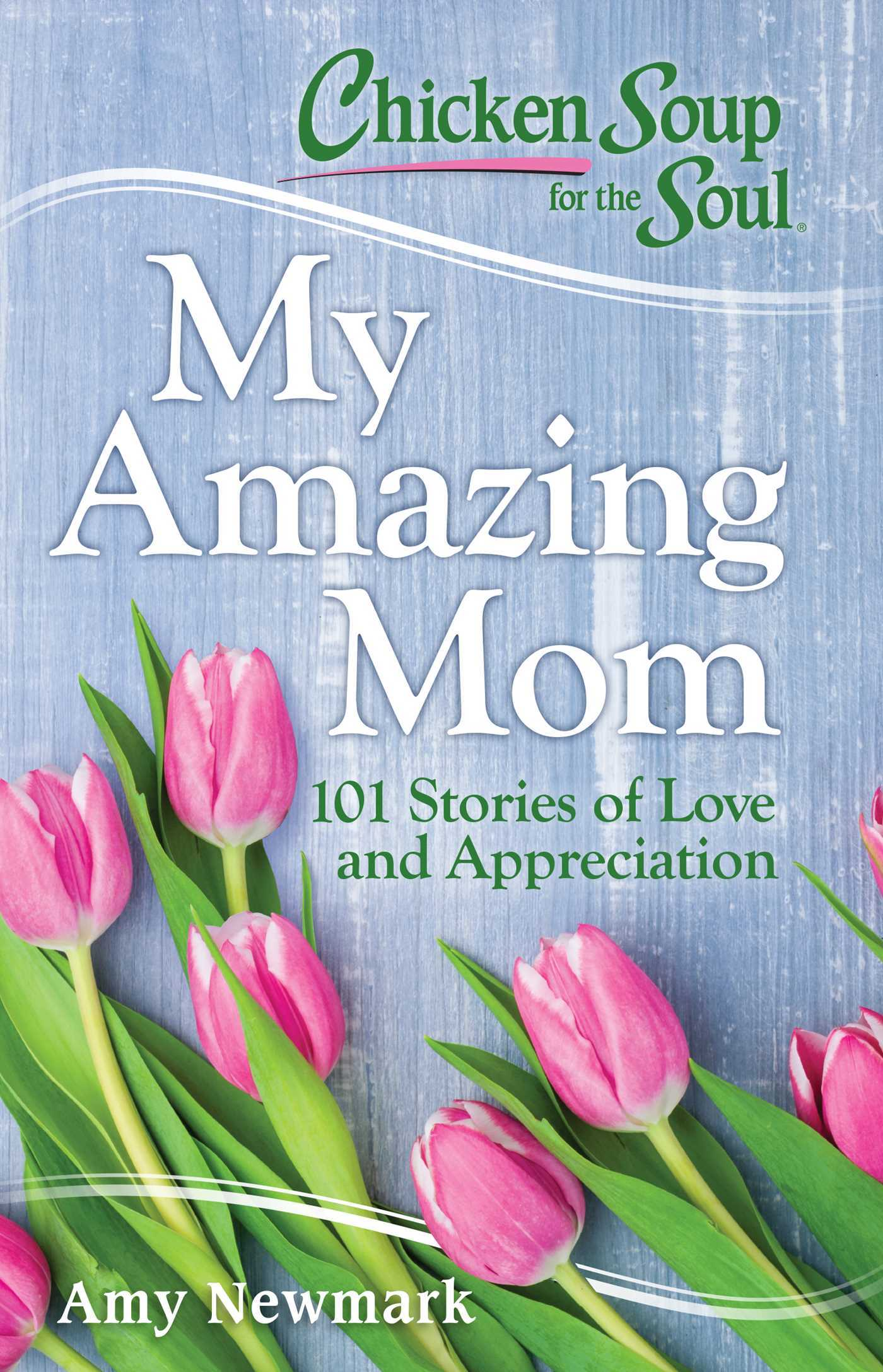 Chicken Soup for the Soul My Amazing Mom 101 Stories of Love and Appreciation