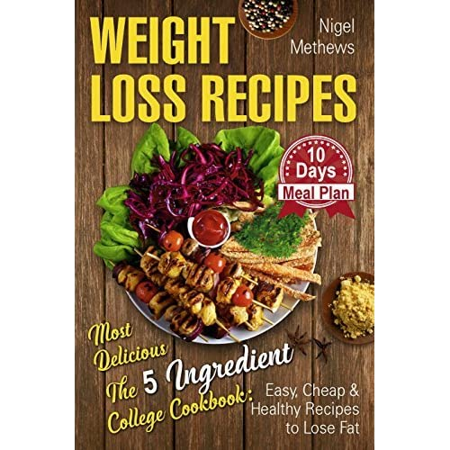 Weight Loss Recipes Most Delicious The 5 Ingredient College Cookbook Easy Cheap Healthy To Lose Fat 10 Day Meal Prep By Nigel