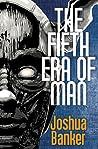 The Fifth Era of Man