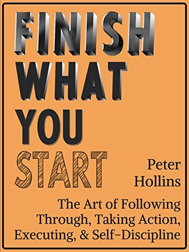 Finish What You Start The Art of Following Through, Taking Action, Executing,  Self-Discipline by Peter Hollins