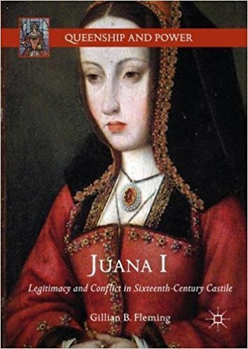 Juana I Legitimacy and Conflict in Sixteenth-Century Castile
