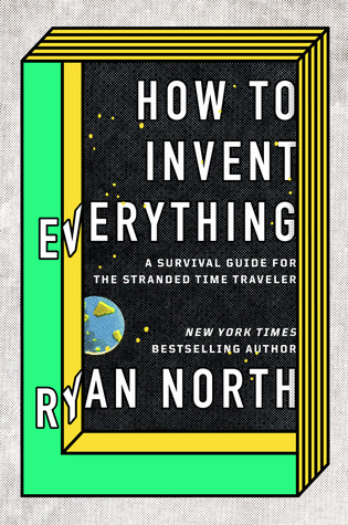 How to Invent Everything: A Survival Guide for the Stranded Time Traveller