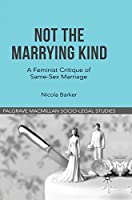 Not The Marrying Kind: A Feminist Critique of Same-Sex Marriage (Palgrave Socio-Legal Studies)