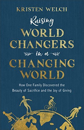 Raising World Changers in a Changing World How One Family Discovered the Beauty of Sacrifice and the Joy of Giving