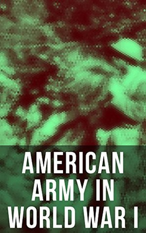 American Army in World War I: Including the Mobilization, The Main Battles & All Official Documents of the U.S. Government during the War