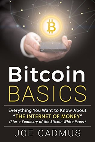 """Bitcoin Basics: Everything You Want to Know About """"The Internet of Money,"""" Plus a Plain-English Summary of the Bitcoin White Paper"""