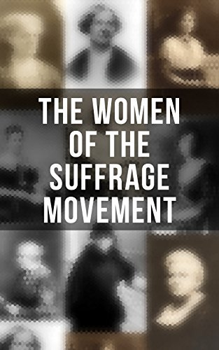 The Women of the Suffrage Movement Autobiographies & Biographies of the Most Influential Suffragettes