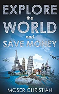 EXPLORE the WORLD and SAVE MONEY: (How to Travel the World without spending much Money & get some Bucks Back (Exclusive Hacks for Low Budget travelling) - Travel Guide English Edition