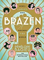 Brazen: Rebel Ladies Who Rocked The World (Les Culottées, #1-2)
