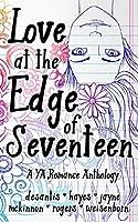 Love at the Edge of Seventeen: A YA Romance Anthology