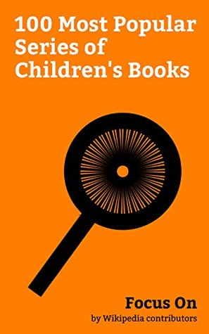 Focus On: 100 Most Popular Series of Children's Books: A Series of Unfortunate Events, Captain Underpants, Berenstain Bears, Mary Poppins, Pippi Longstocking, ... Paddington Bear, Magic Tree House, etc.