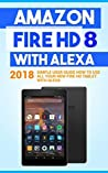 Amazon Fire HD 8 with Alexa: 2018 Simple User Guide How To Use All Your New Fire HD Tablet With Alexa (Kindle fire HD, Amazon Fire Hd Alexa, My Alexa, Tips and Tricks)