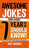 Awesome Jokes That Every 7 Year Old Should Know!: Hundreds of rib ticklers, tongue twisters and side splitters (Awesome Jokes for Kids Book 3)