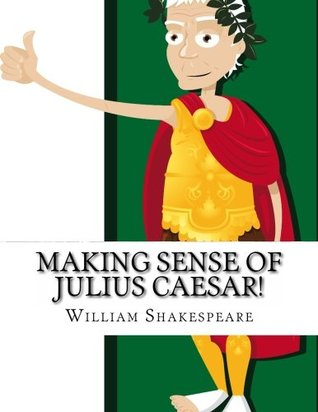 Making Sense of Julius Caesar!: A Students Guide to Shakespeare's Play (Includes Study Guide, Biography, and Modern Retelling)