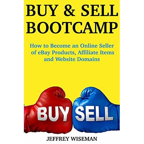 Buy And Sell Bootcamp How To Become An Online Seller Of Ebay Products Affiliate Items And Website Domains By Jeffrey Wiseman