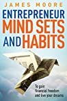 Entrepreneur Mindsets and Habits: To Gain Financial Freedom and Live Your Dreams (Business, Money, Power, Mindset, Elon musk, Self help, Financial Freedom Book Book 3)