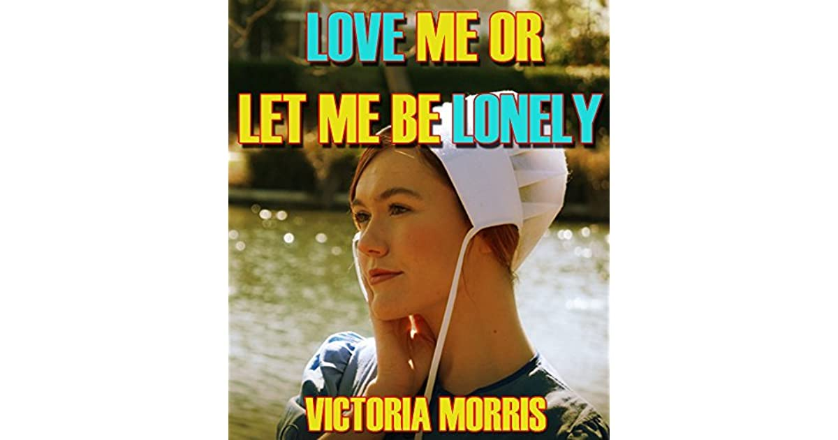 Love Me Or Let Me Be Lonely By Victoria Morris